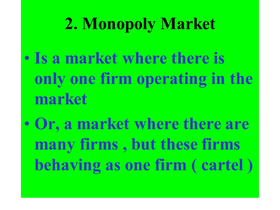 2. Monopoly Market Is a market where there is only one firm operating in the market.