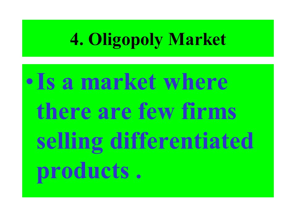 4. Oligopoly Market Is a market where there are few firms selling differentiated products .
