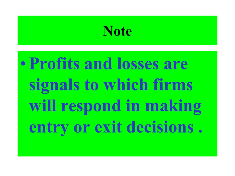 Note Profits and losses are signals to which firms will respond in making entry or exit decisions .