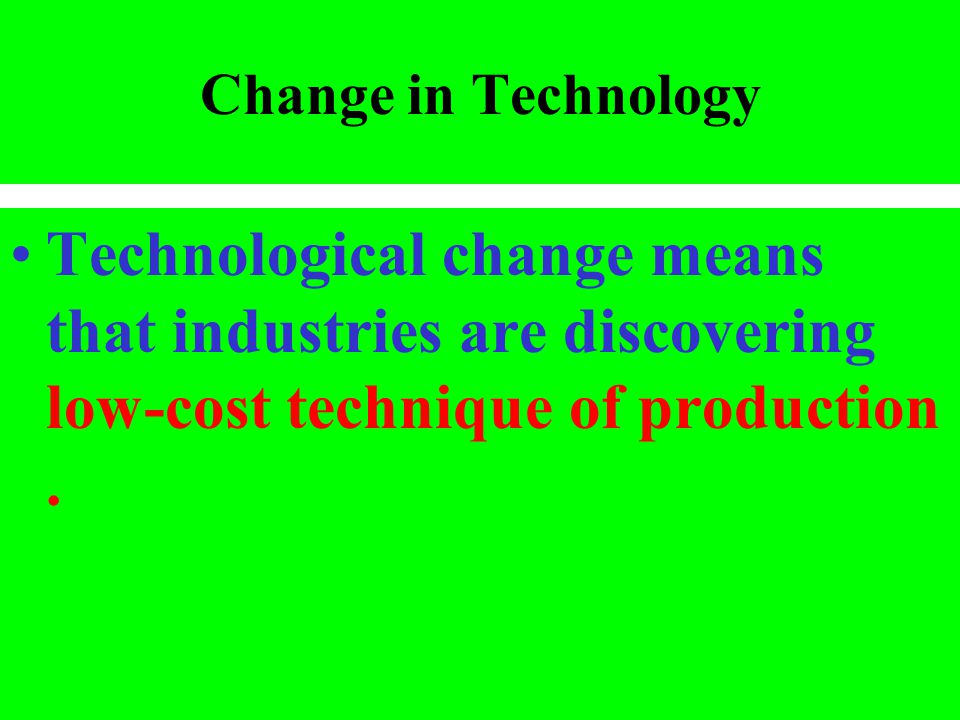 Change in Technology Technological change means that industries are discovering low-cost technique of production .