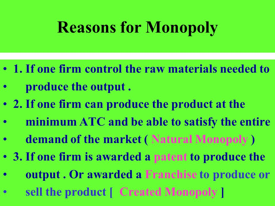 Reasons for Monopoly 1. If one firm control the raw materials needed to. produce the output . 2. If one firm can produce the product at the.