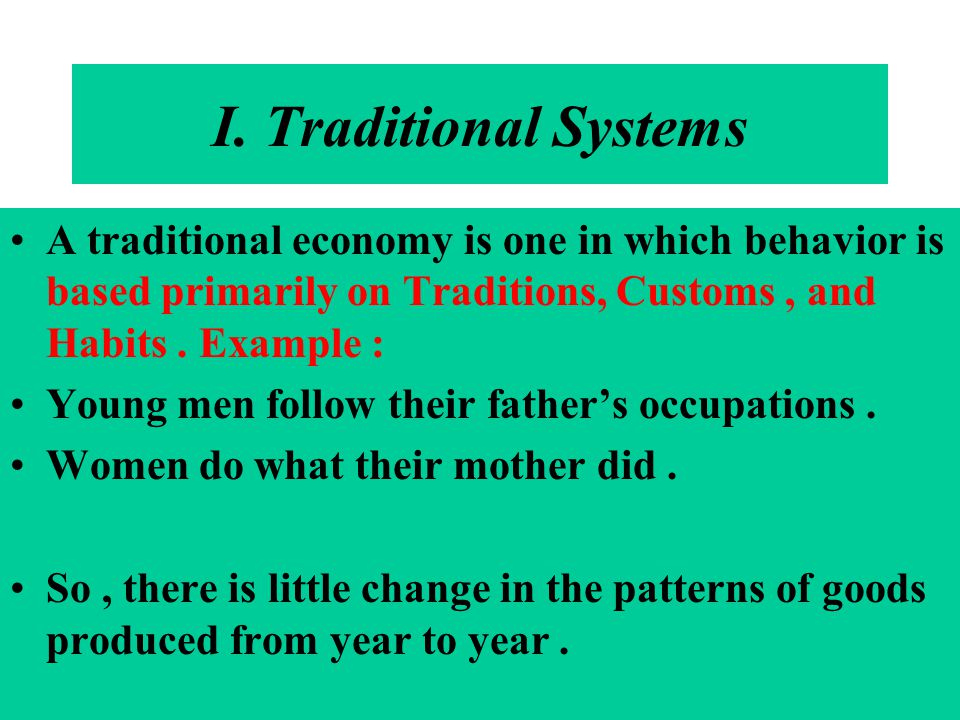 I. Traditional Systems A traditional economy is one in which behavior is based primarily on Traditions, Customs , and Habits . Example :