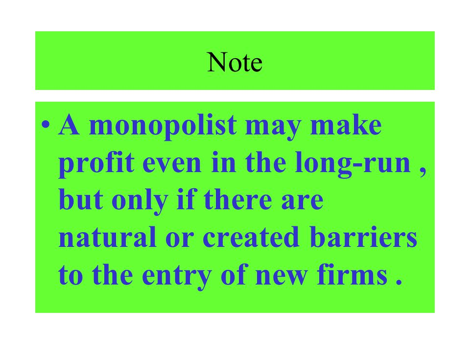 Note A monopolist may make profit even in the long-run , but only if there are natural or created barriers to the entry of new firms .