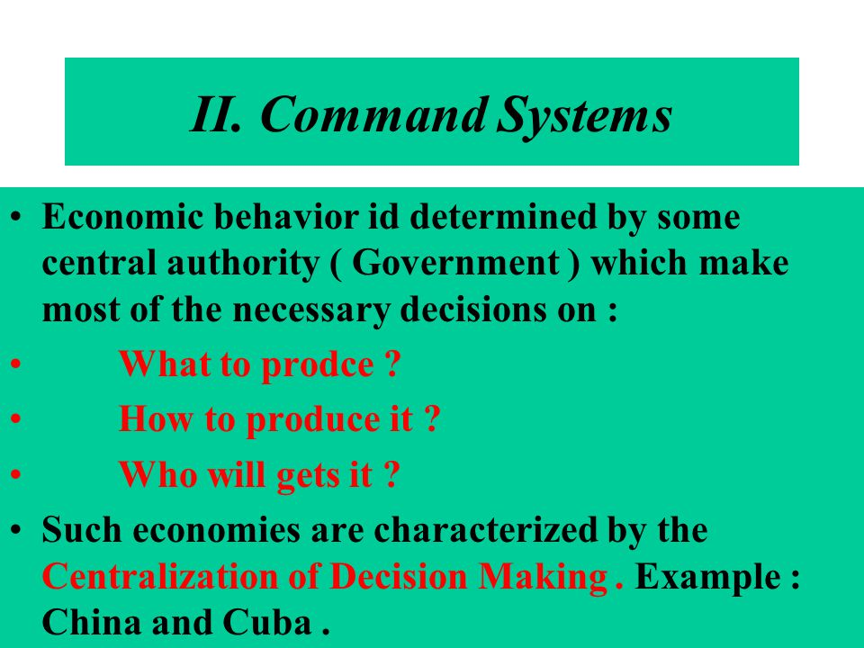 II. Command Systems Economic behavior id determined by some central authority ( Government ) which make most of the necessary decisions on :