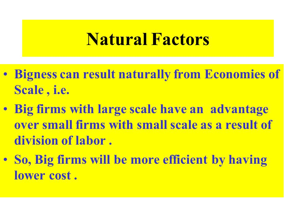 Natural Factors Bigness can result naturally from Economies of Scale , i.e.