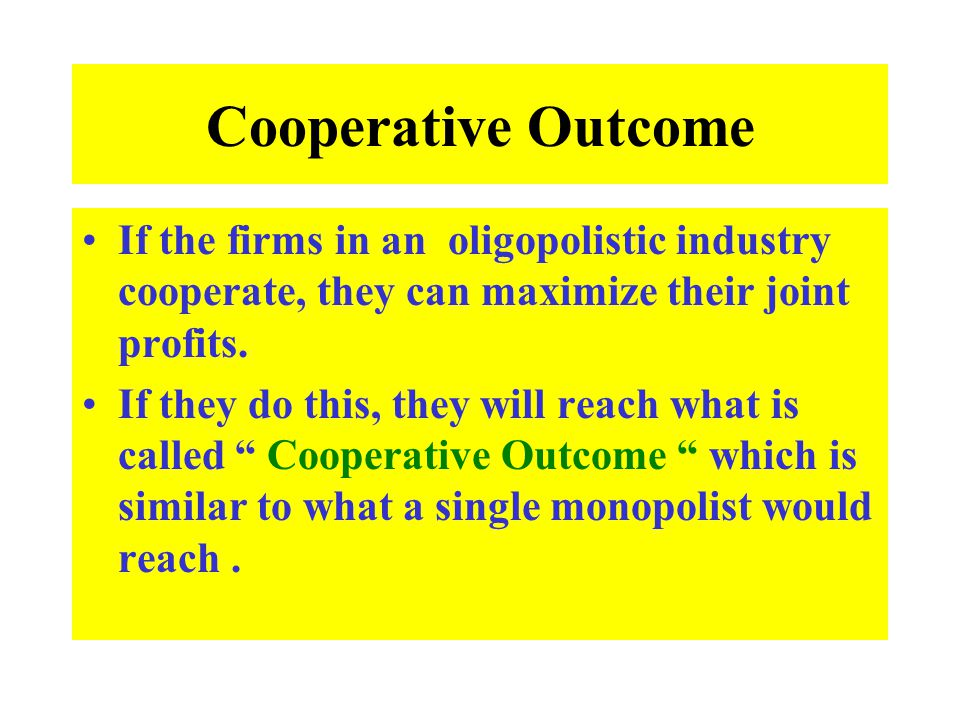 Cooperative Outcome If the firms in an oligopolistic industry cooperate, they can maximize their joint profits.