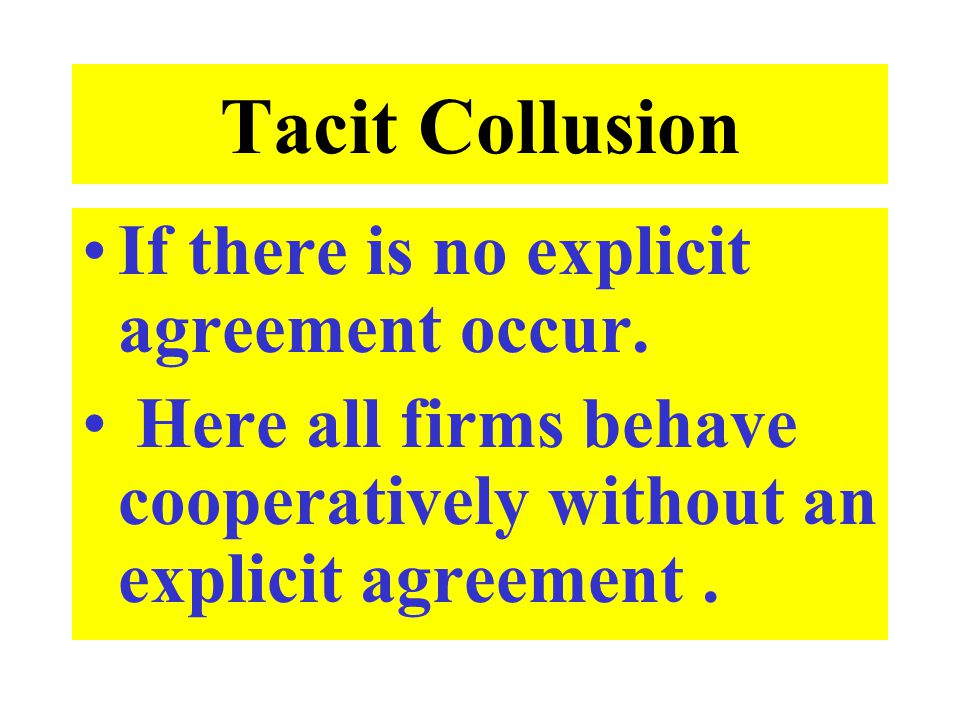 Tacit Collusion If there is no explicit agreement occur.