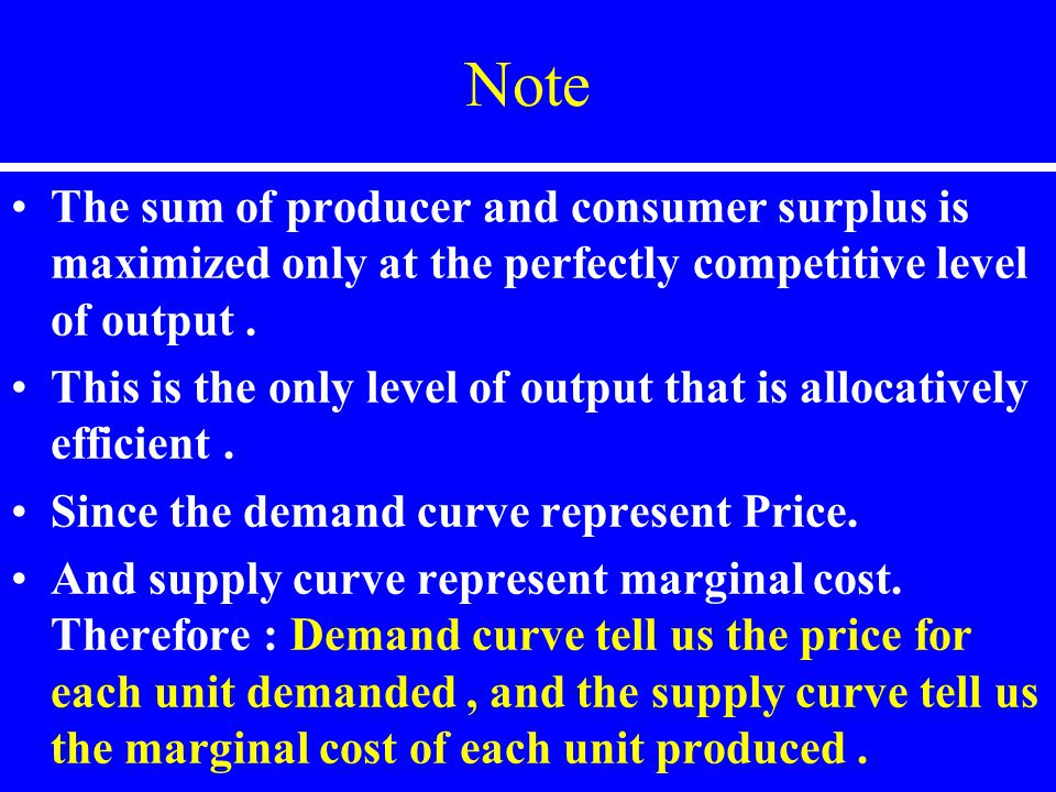 Note The sum of producer and consumer surplus is maximized only at the perfectly competitive level of output .