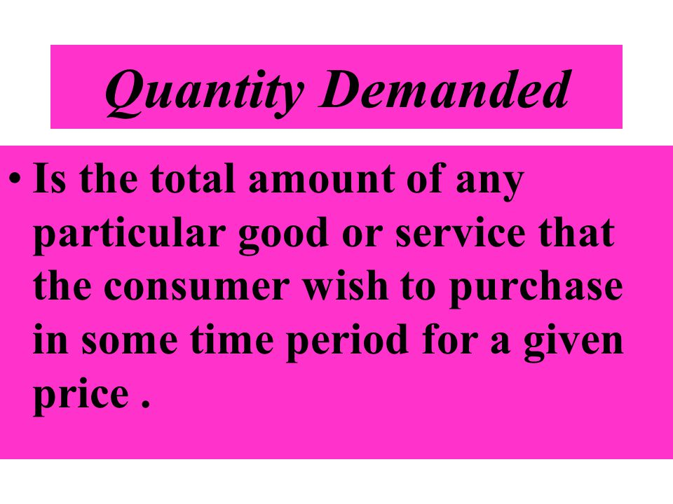 Quantity Demanded Is the total amount of any particular good or service that the consumer wish to purchase in some time period for a given price .