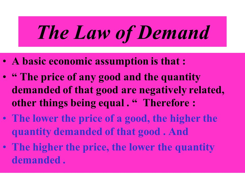 The Law of Demand A basic economic assumption is that :