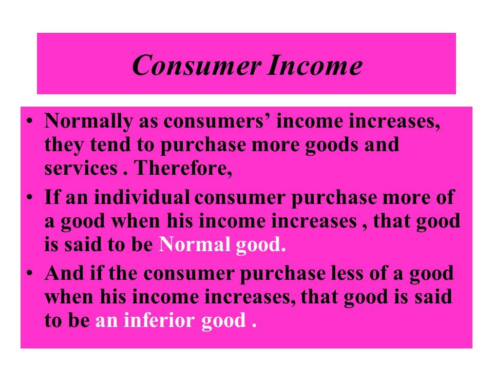 Consumer Income Normally as consumers' income increases, they tend to purchase more goods and services . Therefore,