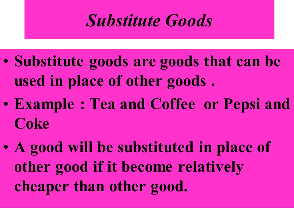 Substitute Goods Substitute goods are goods that can be used in place of other goods . Example : Tea and Coffee or Pepsi and Coke.