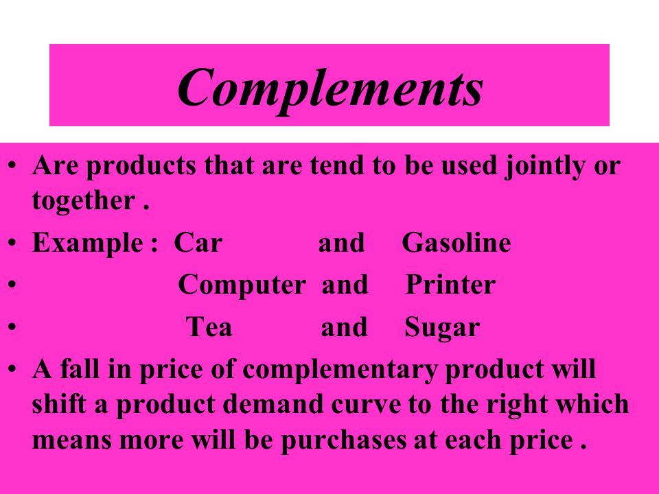 Complements Are products that are tend to be used jointly or together . Example : Car and Gasoline.
