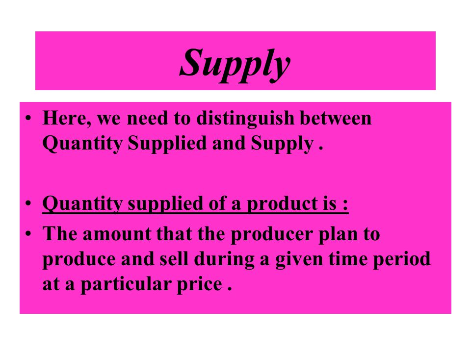 Supply Here, we need to distinguish between Quantity Supplied and Supply . Quantity supplied of a product is :