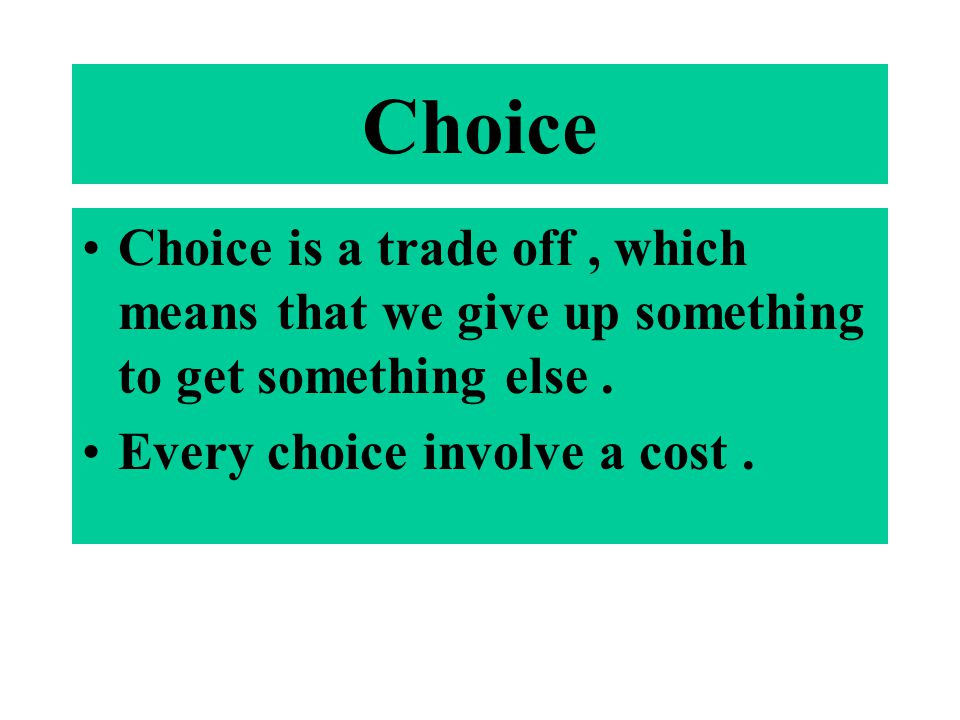 Choice Choice is a trade off , which means that we give up something to get something else .