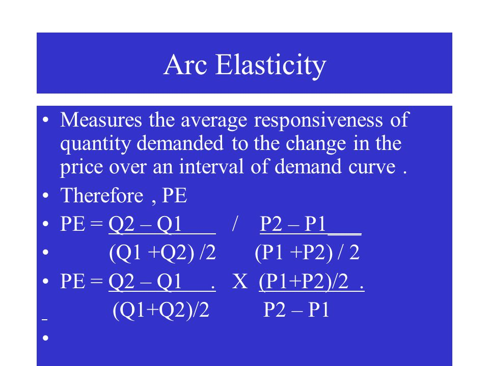 Arc Elasticity Measures the average responsiveness of quantity demanded to the change in the price over an interval of demand curve .