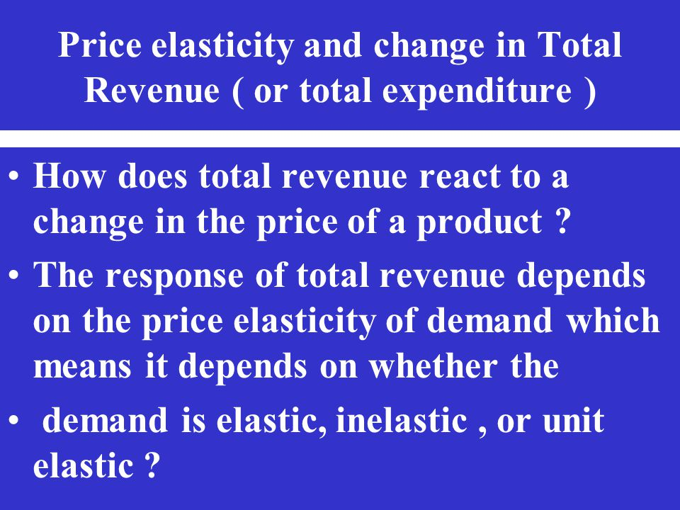 Price elasticity and change in Total Revenue ( or total expenditure )