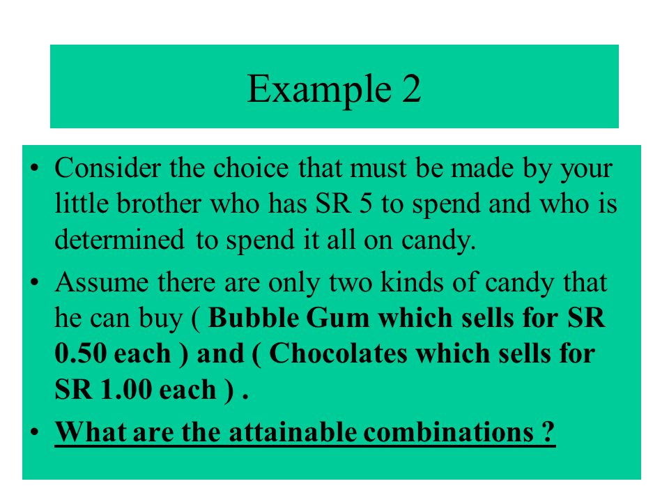 Example 2 Consider the choice that must be made by your little brother who has SR 5 to spend and who is determined to spend it all on candy.