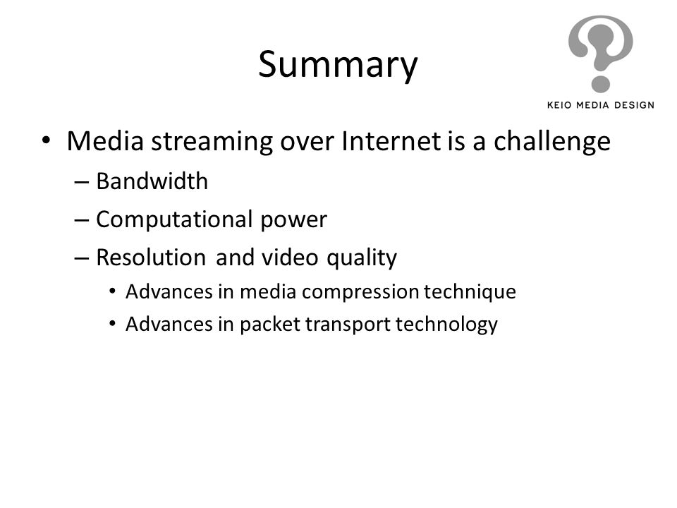 Summary Media streaming over Internet is a challenge Bandwidth