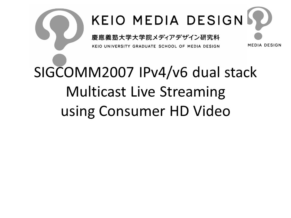 SIGCOMM2007 IPv4/v6 dual stack Multicast Live Streaming using Consumer HD Video