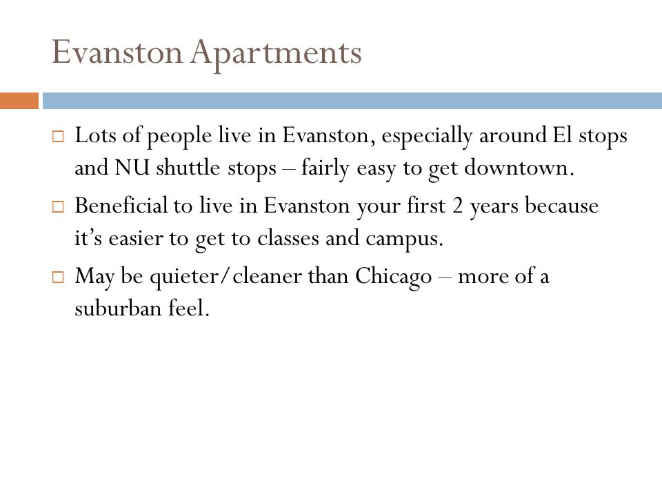 Evanston Apartments Lots of people live in Evanston, especially around El stops and NU shuttle stops – fairly easy to get downtown.