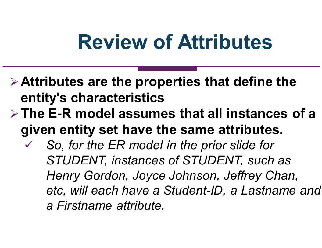 Review of Attributes Attributes are the properties that define the entity s characteristics.