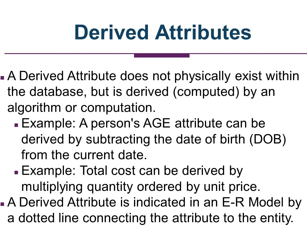 Derived Attributes A Derived Attribute does not physically exist within the database, but is derived (computed) by an algorithm or computation.
