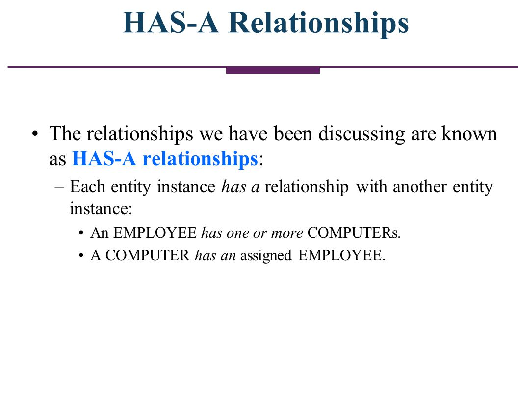 HAS-A Relationships The relationships we have been discussing are known as HAS-A relationships: