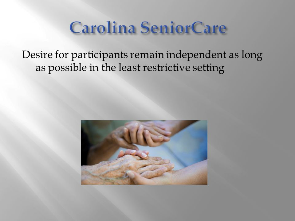 Carolina SeniorCare Desire for participants remain independent as long as possible in the least restrictive setting.