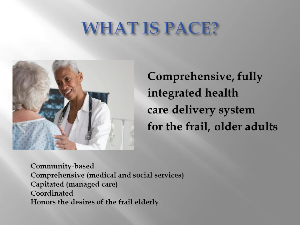 WHAT IS PACE Comprehensive, fully integrated health care delivery system for the frail, older adults