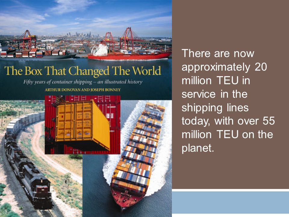 There are now approximately 20 million TEU in service in the shipping lines today, with over 55 million TEU on the planet.