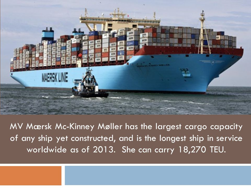 MV Mærsk Mc-Kinney Møller has the largest cargo capacity of any ship yet constructed, and is the longest ship in service worldwide as of 2013.