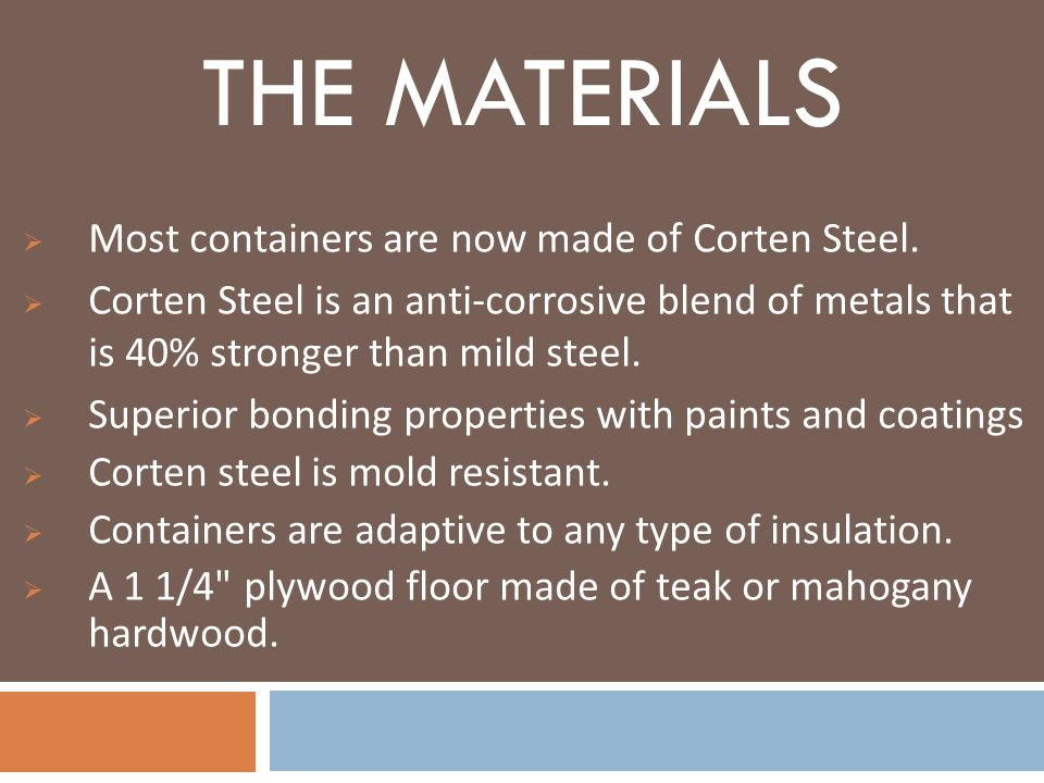 The materials Most containers are now made of Corten Steel.