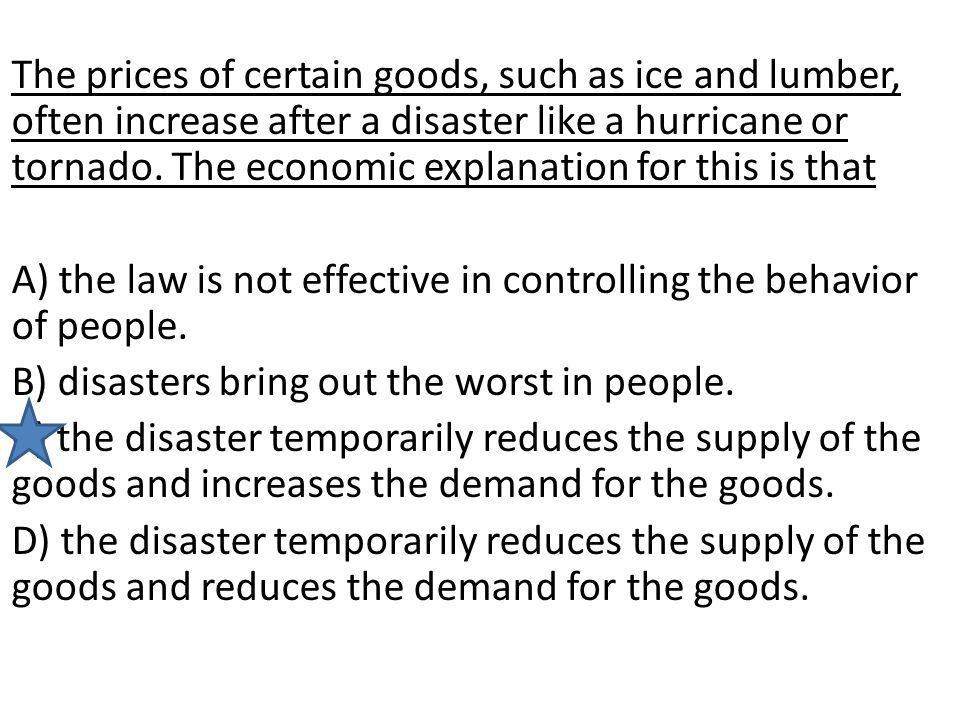 The prices of certain goods, such as ice and lumber, often increase after a disaster like a hurricane or tornado. The economic explanation for this is that