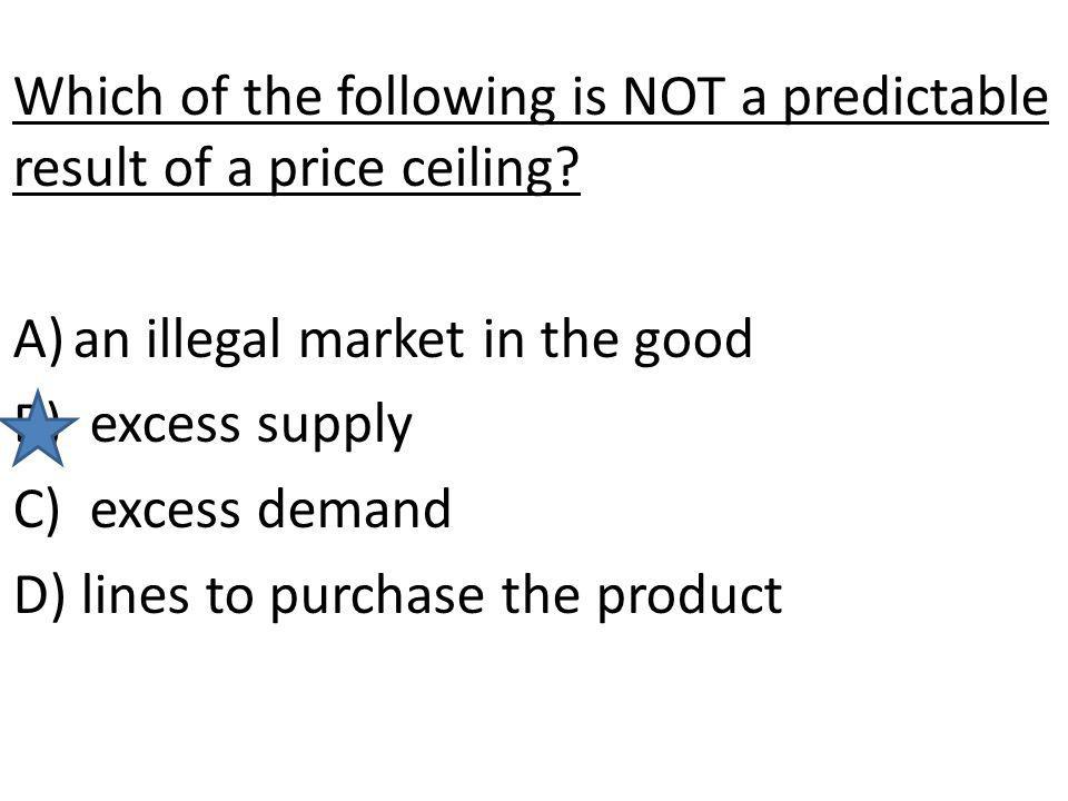 Which of the following is NOT a predictable result of a price ceiling