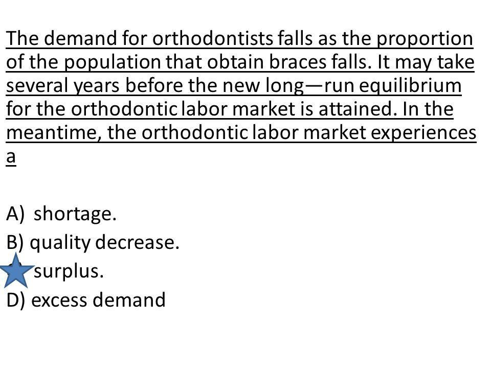 The demand for orthodontists falls as the proportion of the population that obtain braces falls. It may take several years before the new long—run equilibrium for the orthodontic labor market is attained. In the meantime, the orthodontic labor market experiences a