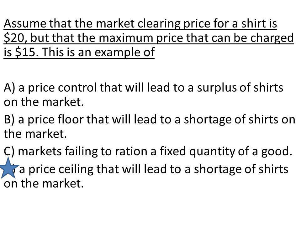 Assume that the market clearing price for a shirt is $20, but that the maximum price that can be charged is $15. This is an example of