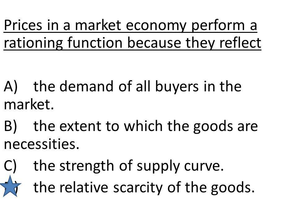 Prices in a market economy perform a rationing function because they reflect