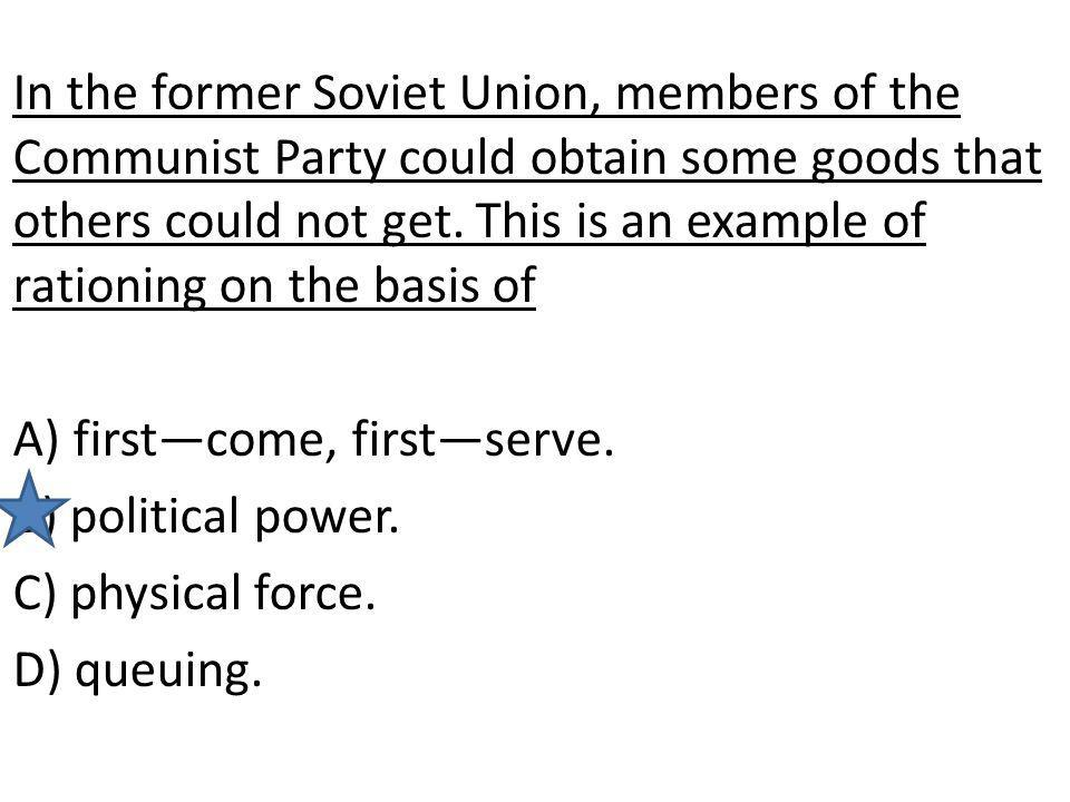 In the former Soviet Union, members of the Communist Party could obtain some goods that others could not get. This is an example of rationing on the basis of