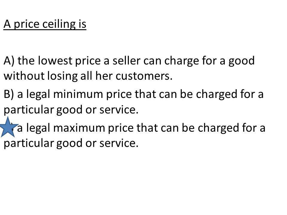 A price ceiling is A) the lowest price a seller can charge for a good without losing all her customers.