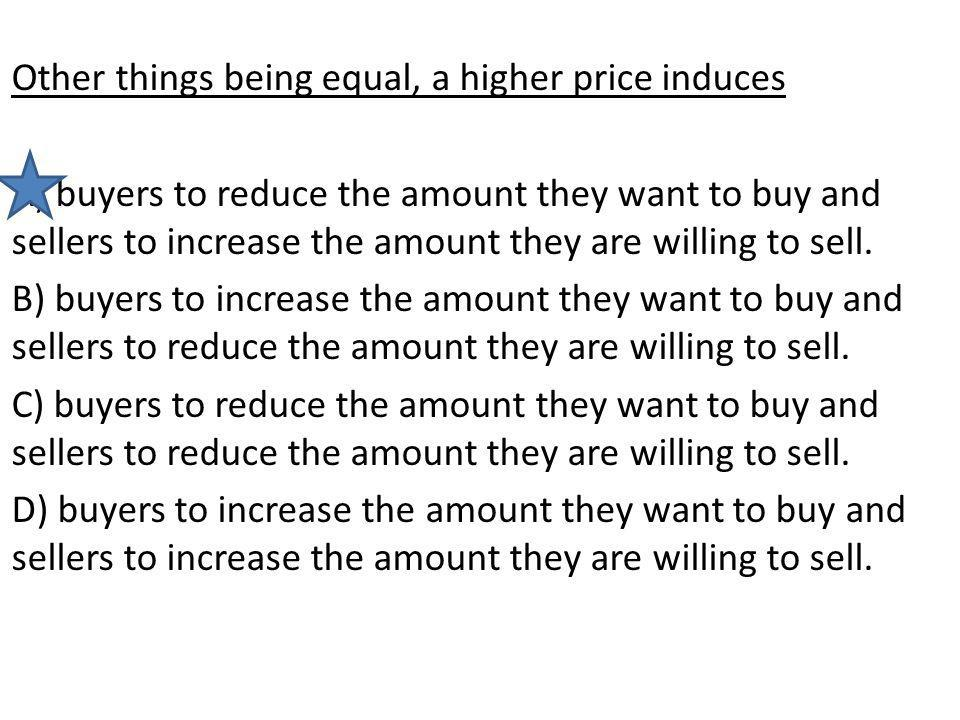 Other things being equal, a higher price induces