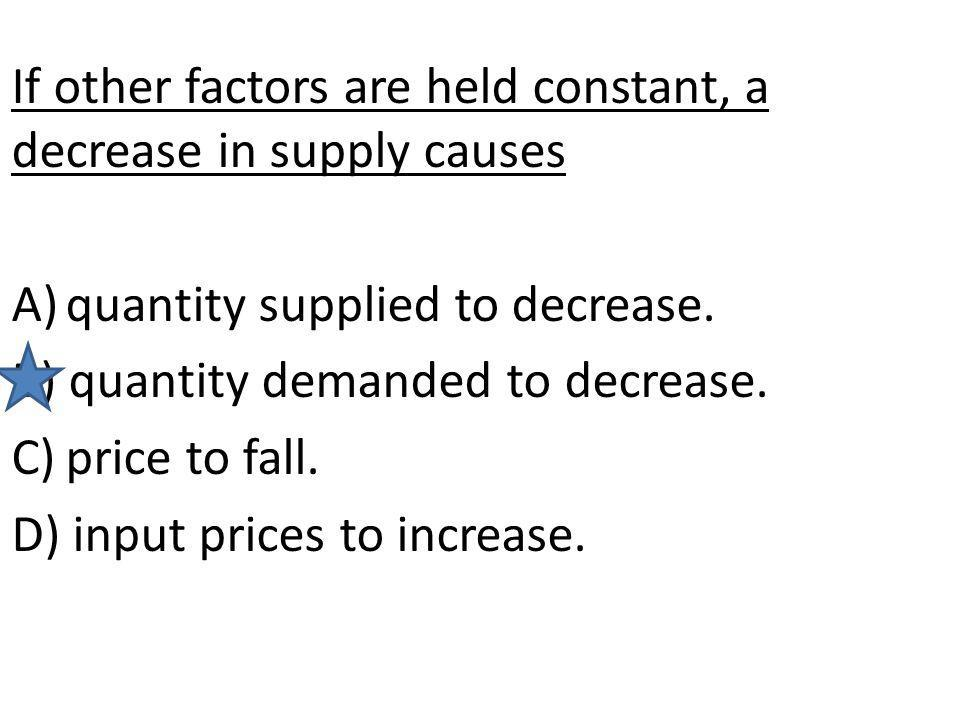 If other factors are held constant, a decrease in supply causes