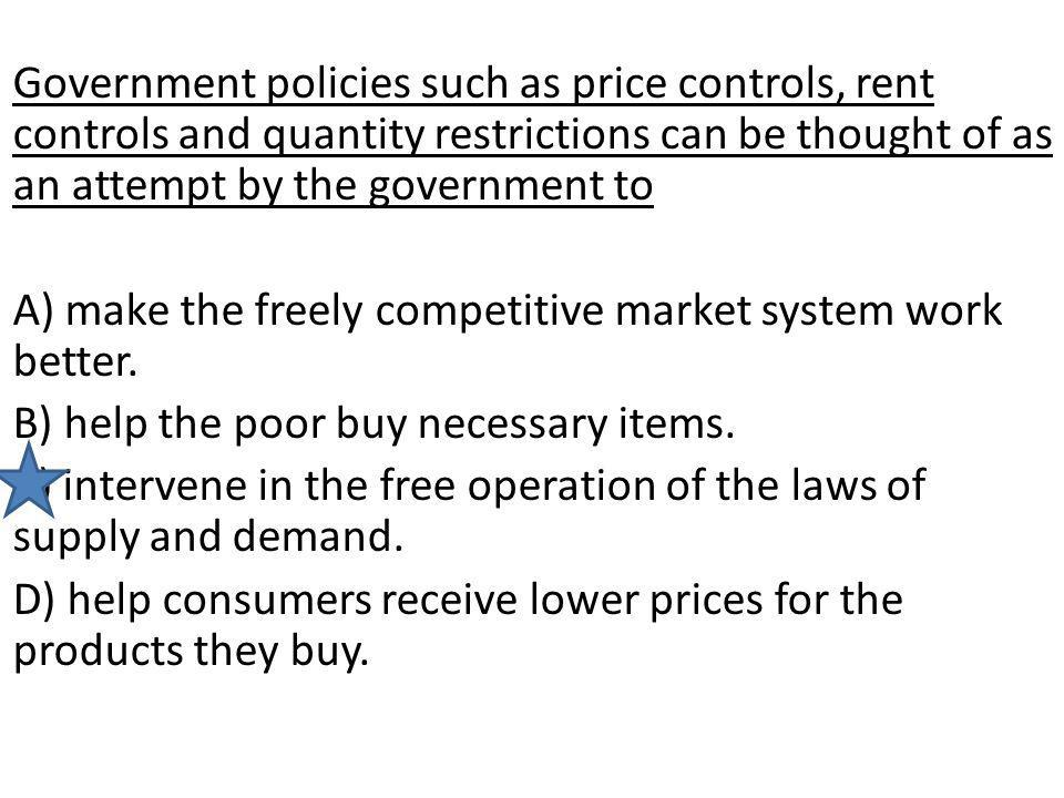 Government policies such as price controls, rent controls and quantity restrictions can be thought of as an attempt by the government to