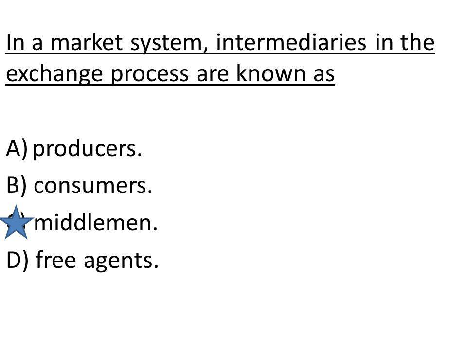 In a market system, intermediaries in the exchange process are known as