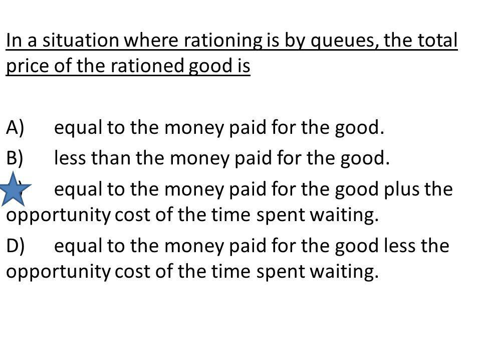 In a situation where rationing is by queues, the total price of the rationed good is