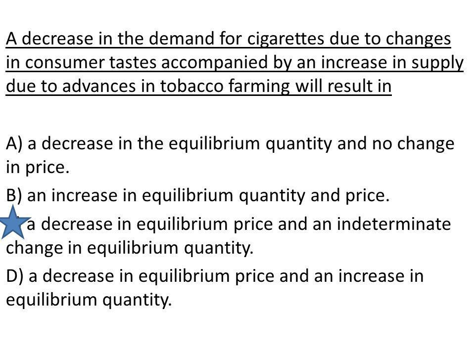 A decrease in the demand for cigarettes due to changes in consumer tastes accompanied by an increase in supply due to advances in tobacco farming will result in