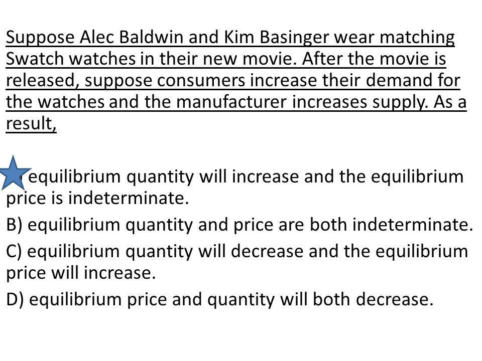 Suppose Alec Baldwin and Kim Basinger wear matching Swatch watches in their new movie. After the movie is released, suppose consumers increase their demand for the watches and the manufacturer increases supply. As a result,
