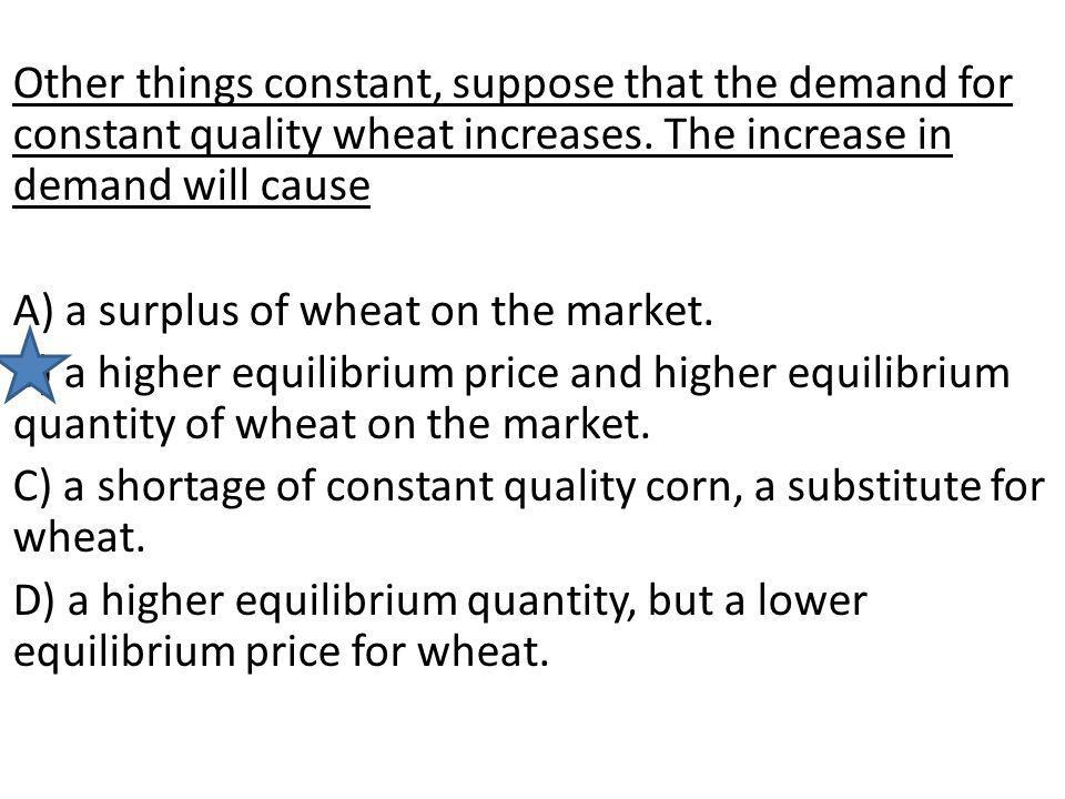 Other things constant, suppose that the demand for constant quality wheat increases. The increase in demand will cause