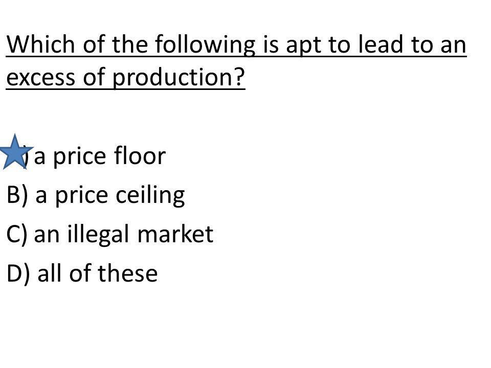 Which of the following is apt to lead to an excess of production