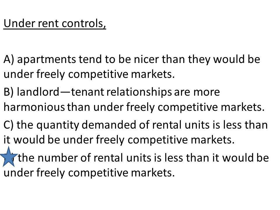 Under rent controls, A) apartments tend to be nicer than they would be under freely competitive markets.